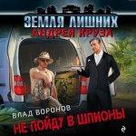 Влад Воронов - Земля лишних. Не пойду в шпионы (2020) MP3